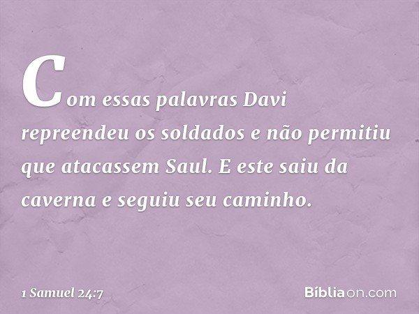 Com essas palavras Davi repreendeu os soldados e não permitiu que atacassem Saul. E este saiu da caverna e seguiu seu caminho. -- 1 Samuel 24:7