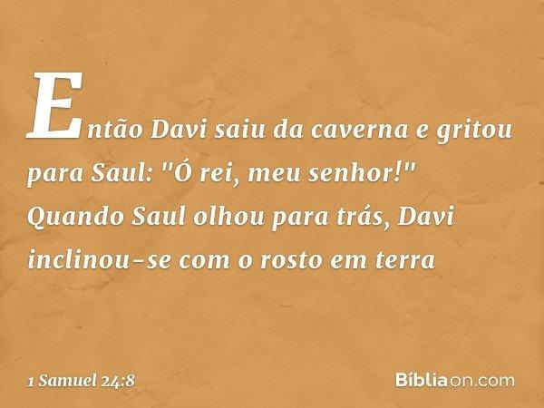 """Então Davi saiu da caverna e gritou para Saul: """"Ó rei, meu senhor!"""" Quando Saul olhou para trás, Davi inclinou-se com o rosto em terra -- 1 Samuel 24:8"""