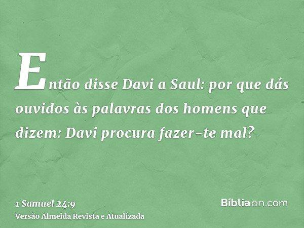 Então disse Davi a Saul: por que dás ouvidos às palavras dos homens que dizem: Davi procura fazer-te mal?