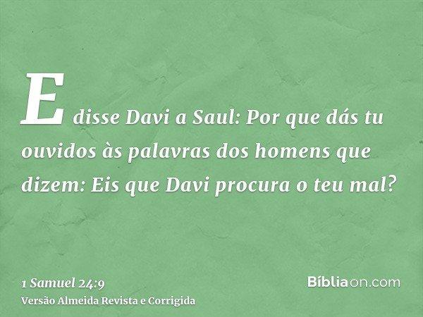 E disse Davi a Saul: Por que dás tu ouvidos às palavras dos homens que dizem: Eis que Davi procura o teu mal?