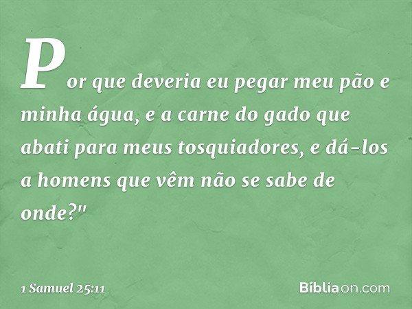 """Por que deveria eu pegar meu pão e minha água, e a carne do gado que abati para meus tosquiadores, e dá-los a homens que vêm não se sabe de onde?"""" -- 1 Samuel 2"""