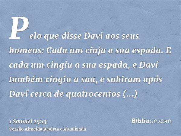Pelo que disse Davi aos seus homens: Cada um cinja a sua espada. E cada um cingiu a sua espada, e Davi também cingiu a sua, e subiram após Davi cerca de quatroc