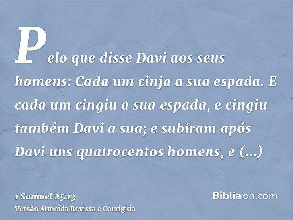 Pelo que disse Davi aos seus homens: Cada um cinja a sua espada. E cada um cingiu a sua espada, e cingiu também Davi a sua; e subiram após Davi uns quatrocentos