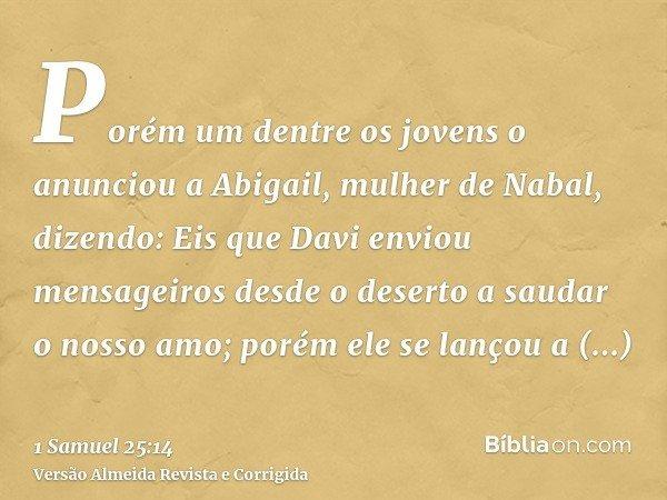 Porém um dentre os jovens o anunciou a Abigail, mulher de Nabal, dizendo: Eis que Davi enviou mensageiros desde o deserto a saudar o nosso amo; porém ele se lan
