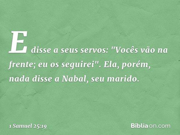 """E disse a seus servos: """"Vocês vão na frente; eu os seguirei"""". Ela, porém, nada disse a Nabal, seu marido. -- 1 Samuel 25:19"""