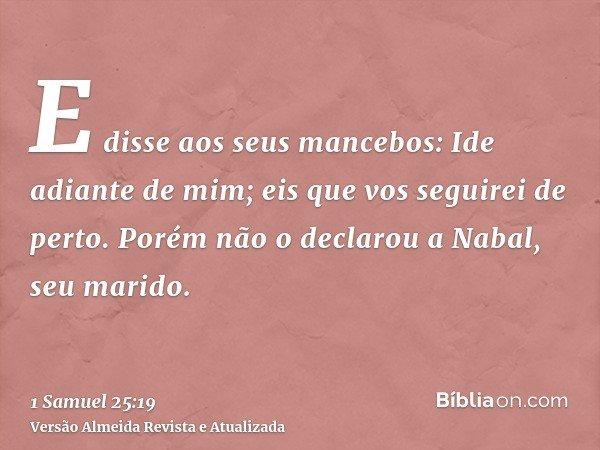 E disse aos seus mancebos: Ide adiante de mim; eis que vos seguirei de perto. Porém não o declarou a Nabal, seu marido.