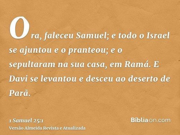 Ora, faleceu Samuel; e todo o Israel se ajuntou e o pranteou; e o sepultaram na sua casa, em Ramá. E Davi se levantou e desceu ao deserto de Parã.