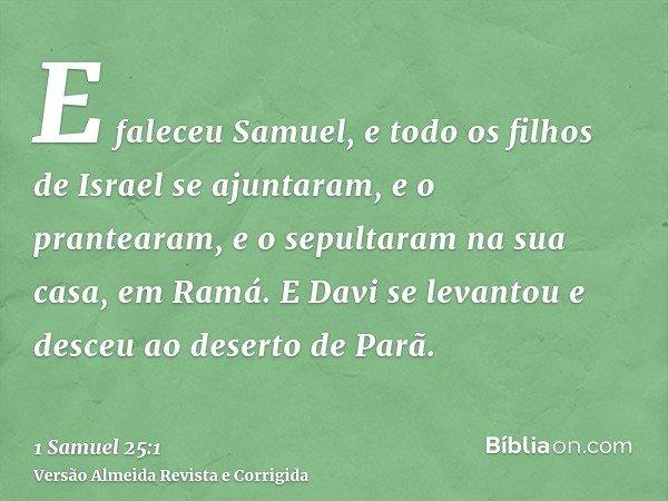E faleceu Samuel, e todo os filhos de Israel se ajuntaram, e o prantearam, e o sepultaram na sua casa, em Ramá. E Davi se levantou e desceu ao deserto de Parã.