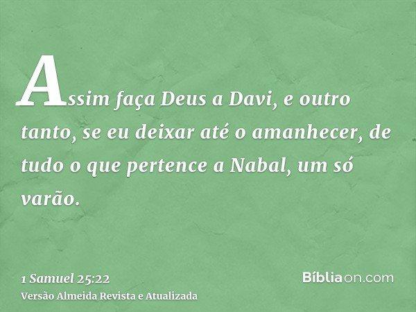 Assim faça Deus a Davi, e outro tanto, se eu deixar até o amanhecer, de tudo o que pertence a Nabal, um só varão.