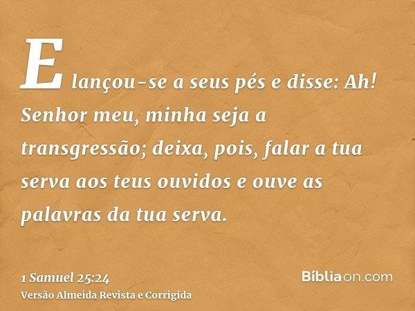 E lançou-se a seus pés e disse: Ah! Senhor meu, minha seja a transgressão; deixa, pois, falar a tua serva aos teus ouvidos e ouve as palavras da tua serva.