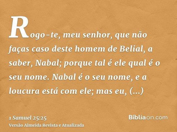 Rogo-te, meu senhor, que não faças caso deste homem de Belial, a saber, Nabal; porque tal é ele qual é o seu nome. Nabal é o seu nome, e a loucura está com ele;