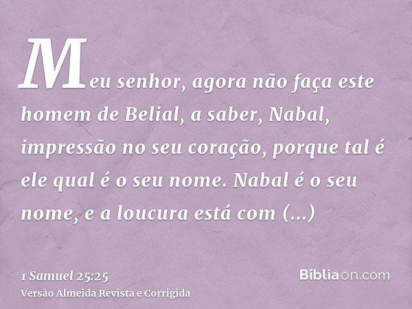 Meu senhor, agora não faça este homem de Belial, a saber, Nabal, impressão no seu coração, porque tal é ele qual é o seu nome. Nabal é o seu nome, e a loucura e