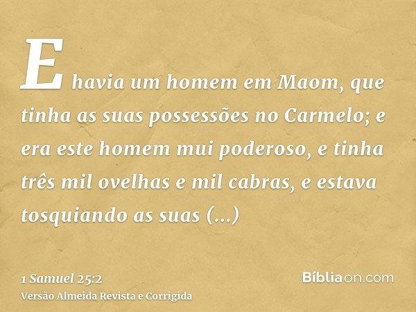 E havia um homem em Maom, que tinha as suas possessões no Carmelo; e era este homem mui poderoso, e tinha três mil ovelhas e mil cabras, e estava tosquiando as
