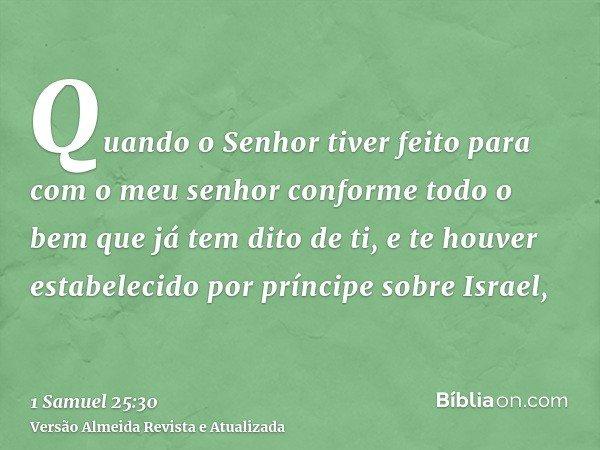 Quando o Senhor tiver feito para com o meu senhor conforme todo o bem que já tem dito de ti, e te houver estabelecido por príncipe sobre Israel,