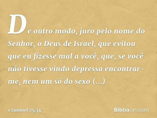 De outro modo, juro pelo nome do Senhor, o Deus de Israel, que evitou que eu fizesse mal a você, que, se você não tivesse vindo depressa encontrar-me, nem um só