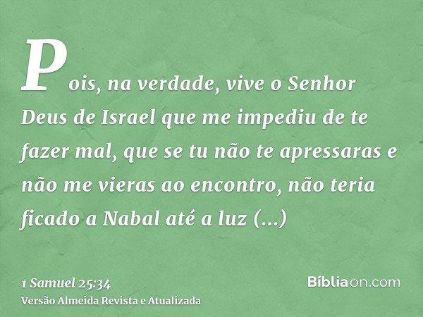 Pois, na verdade, vive o Senhor Deus de Israel que me impediu de te fazer mal, que se tu não te apressaras e não me vieras ao encontro, não teria ficado a Nabal