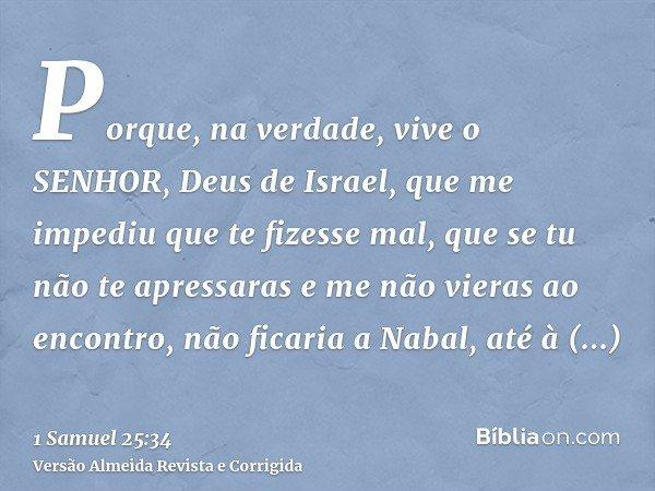 Porque, na verdade, vive o SENHOR, Deus de Israel, que me impediu que te fizesse mal, que se tu não te apressaras e me não vieras ao encontro, não ficaria a Nab