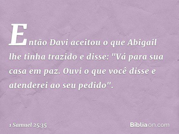 """Então Davi aceitou o que Abigail lhe tinha trazido e disse: """"Vá para sua casa em paz. Ouvi o que você disse e atenderei ao seu pedido"""". -- 1 Samuel 25:35"""