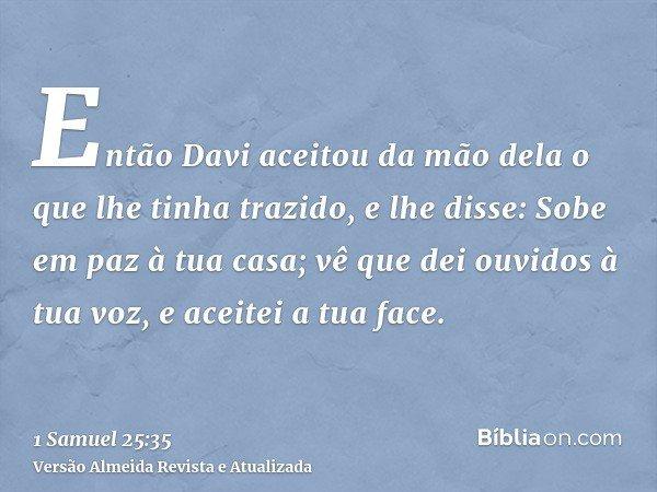Então Davi aceitou da mão dela o que lhe tinha trazido, e lhe disse: Sobe em paz à tua casa; vê que dei ouvidos à tua voz, e aceitei a tua face.