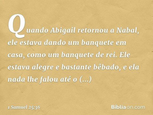 Quando Abigail retornou a Nabal, ele estava dando um banquete em casa, como um banquete de rei. Ele estava alegre e bastante bêbado, e ela nada lhe falou até o