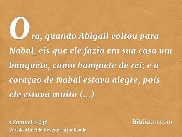 Ora, quando Abigail voltou para Nabal, eis que ele fazia em sua casa um banquete, como banquete de rei; e o coração de Nabal estava alegre, pois ele estava muit