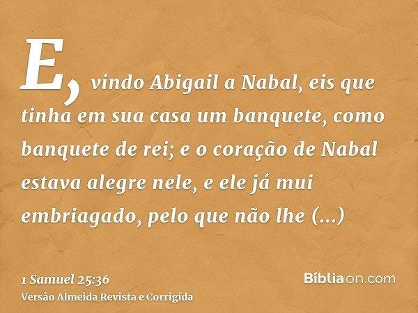 E, vindo Abigail a Nabal, eis que tinha em sua casa um banquete, como banquete de rei; e o coração de Nabal estava alegre nele, e ele já mui embriagado, pelo qu