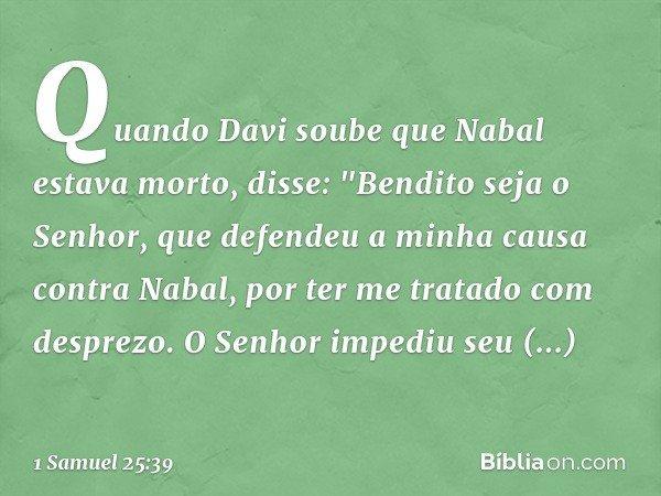 """Quando Davi soube que Nabal estava morto, disse: """"Bendito seja o Senhor, que defendeu a minha causa contra Nabal, por ter me tratado com desprezo. O Senhor impe"""