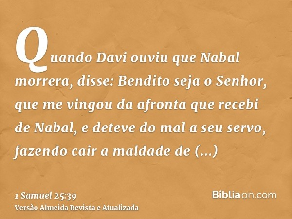 Quando Davi ouviu que Nabal morrera, disse: Bendito seja o Senhor, que me vingou da afronta que recebi de Nabal, e deteve do mal a seu servo, fazendo cair a mal