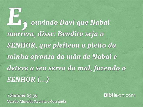 E, ouvindo Davi que Nabal morrera, disse: Bendito seja o SENHOR, que pleiteou o pleito da minha afronta da mão de Nabal e deteve a seu servo do mal, fazendo o S