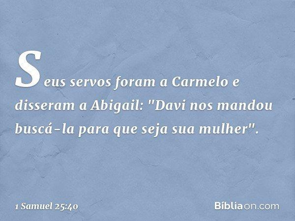 """Seus servos foram a Carmelo e disseram a Abigail: """"Davi nos mandou buscá-la para que seja sua mulher"""". -- 1 Samuel 25:40"""