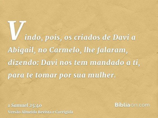 Vindo, pois, os criados de Davi a Abigail, no Carmelo, lhe falaram, dizendo: Davi nos tem mandado a ti, para te tomar por sua mulher.