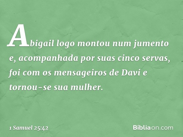 Abigail logo montou num jumento e, acompanhada por suas cinco servas, foi com os mensageiros de Davi e tornou-se sua mulher. -- 1 Samuel 25:42