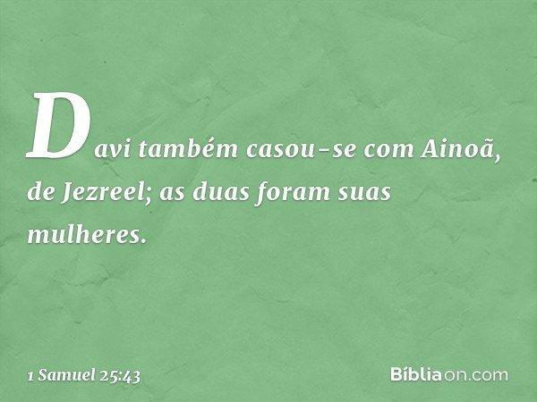 Davi também casou-se com Ainoã, de Jezreel; as duas foram suas mulheres. -- 1 Samuel 25:43