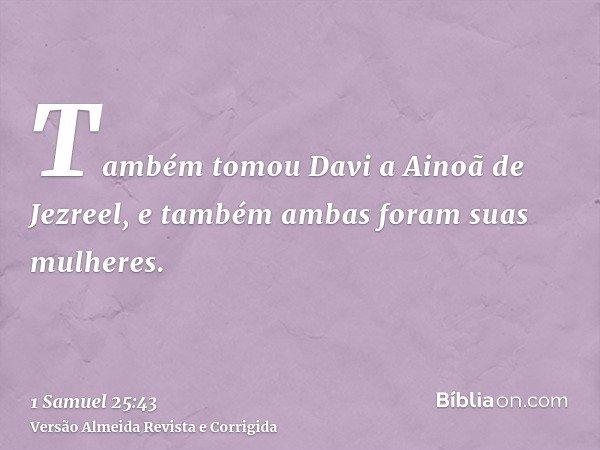 Também tomou Davi a Ainoã de Jezreel, e também ambas foram suas mulheres.