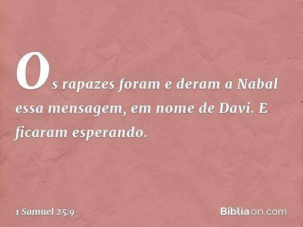 Os rapazes foram e deram a Nabal essa mensagem, em nome de Davi. E ficaram esperando. -- 1 Samuel 25:9