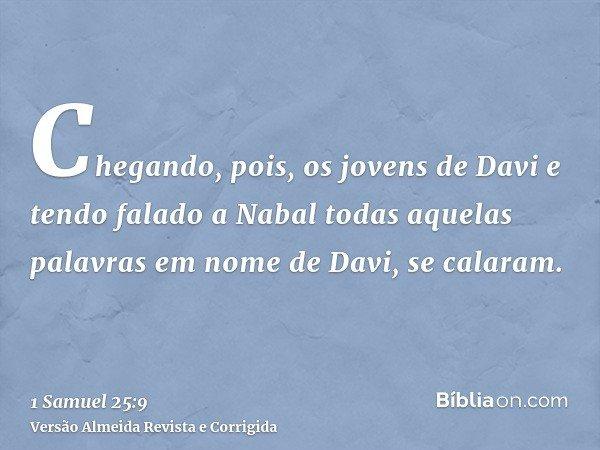 Chegando, pois, os jovens de Davi e tendo falado a Nabal todas aquelas palavras em nome de Davi, se calaram.