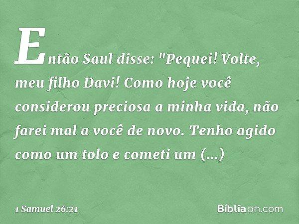 """Então Saul disse: """"Pequei! Volte, meu filho Davi! Como hoje você considerou preciosa a minha vida, não farei mal a você de novo. Tenho agido como um tolo e come"""