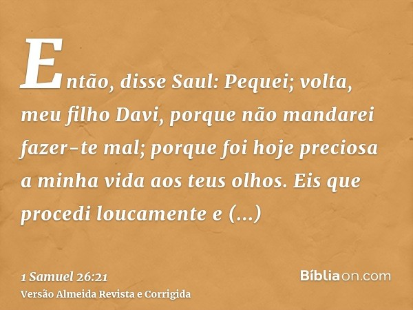 Então, disse Saul: Pequei; volta, meu filho Davi, porque não mandarei fazer-te mal; porque foi hoje preciosa a minha vida aos teus olhos. Eis que procedi loucam