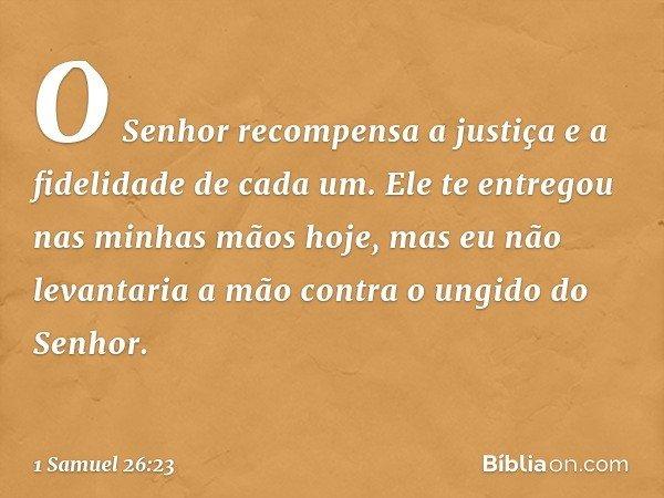 O Senhor recompensa a justiça e a fidelidade de cada um. Ele te entregou nas minhas mãos hoje, mas eu não levantaria a mão contra o ungido do Senhor. -- 1 Samue