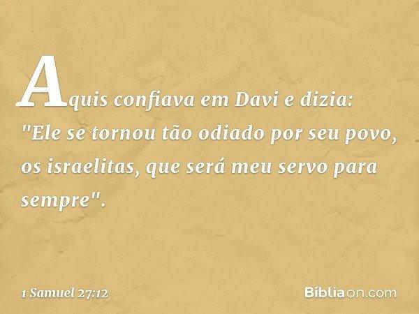 """Aquis confiava em Davi e dizia: """"Ele se tornou tão odiado por seu povo, os israelitas, que será meu servo para sempre"""". -- 1 Samuel 27:12"""