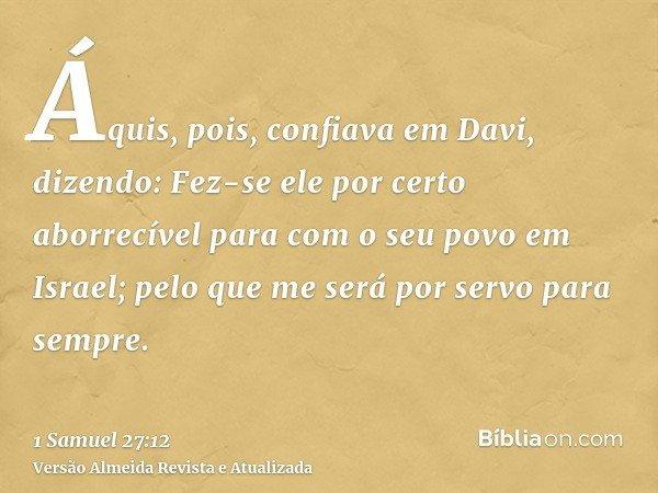 Áquis, pois, confiava em Davi, dizendo: Fez-se ele por certo aborrecível para com o seu povo em Israel; pelo que me será por servo para sempre.
