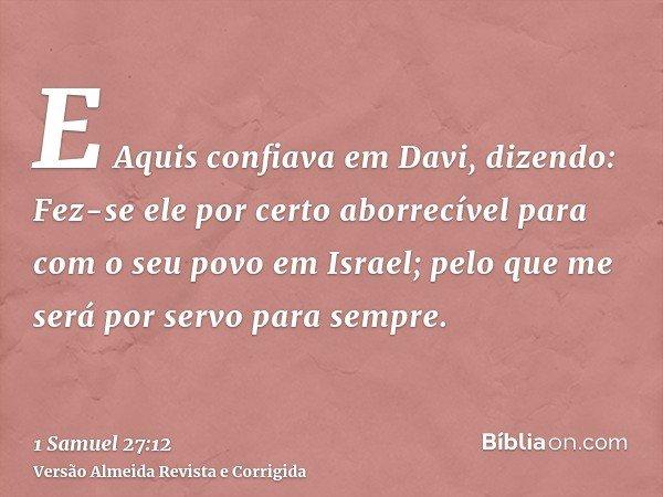 E Aquis confiava em Davi, dizendo: Fez-se ele por certo aborrecível para com o seu povo em Israel; pelo que me será por servo para sempre.