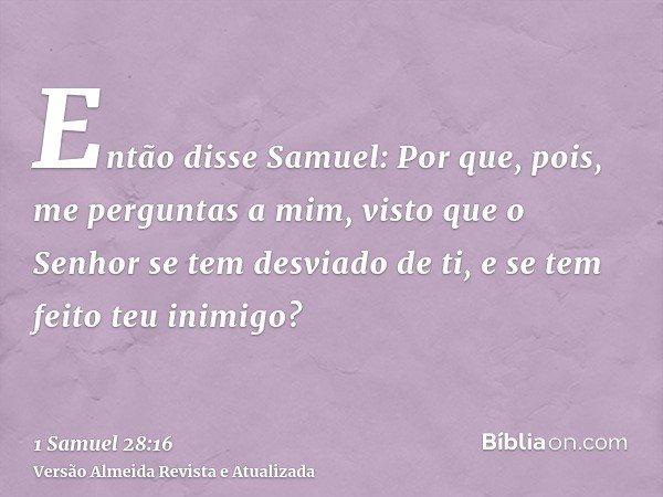 Então disse Samuel: Por que, pois, me perguntas a mim, visto que o Senhor se tem desviado de ti, e se tem feito teu inimigo?