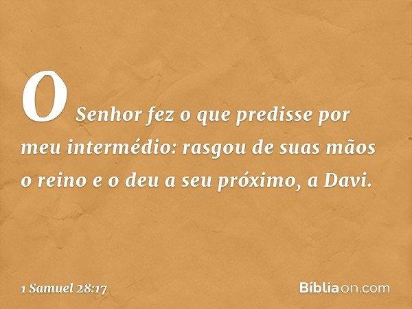 O Senhor fez o que predisse por meu intermédio: rasgou de suas mãos o reino e o deu a seu próximo, a Davi. -- 1 Samuel 28:17