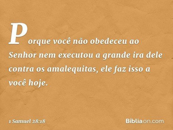 Porque você não obedeceu ao Senhor nem executou a grande ira dele contra os amalequitas, ele faz isso a você hoje. -- 1 Samuel 28:18
