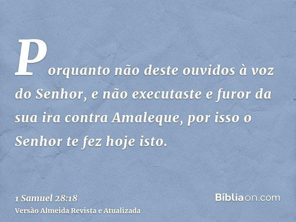 Porquanto não deste ouvidos à voz do Senhor, e não executaste e furor da sua ira contra Amaleque, por isso o Senhor te fez hoje isto.