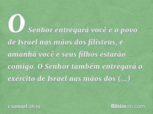 O Senhor entregará você e o povo de Israel nas mãos dos filisteus, e amanhã você e seus filhos estarão comigo. O Senhor também entregará o exército de Israel na