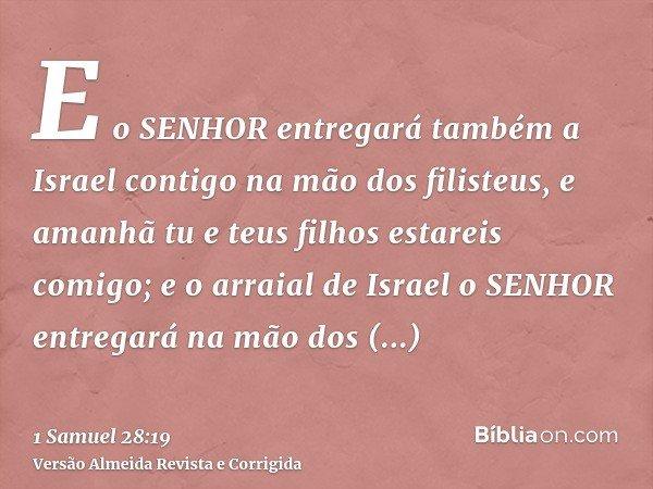 E o SENHOR entregará também a Israel contigo na mão dos filisteus, e amanhã tu e teus filhos estareis comigo; e o arraial de Israel o SENHOR entregará na mão do