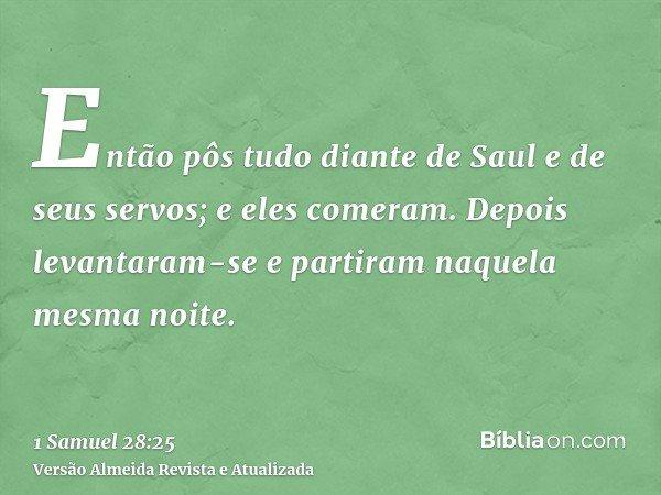 Então pôs tudo diante de Saul e de seus servos; e eles comeram. Depois levantaram-se e partiram naquela mesma noite.