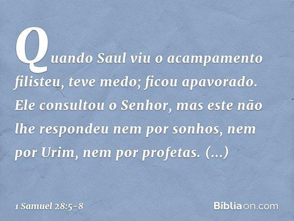 Quando Saul viu o acampamento filisteu, teve medo; ficou apavorado. Ele consultou o Senhor, mas este não lhe respondeu nem por sonhos, nem por Urim, nem por pro